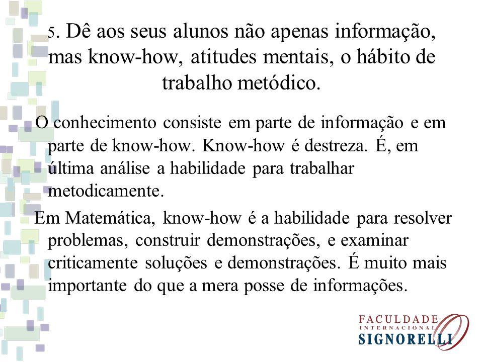 5. Dê aos seus alunos não apenas informação, mas know-how, atitudes mentais, o hábito de trabalho metódico. O conhecimento consiste em parte de inform