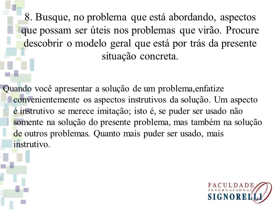 8. Busque, no problema que está abordando, aspectos que possam ser úteis nos problemas que virão. Procure descobrir o modelo geral que está por trás d
