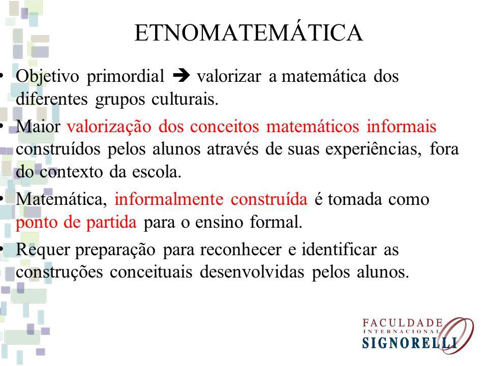 ETNOMATEMÁTICA Objetivo primordial valorizar a matemática dos diferentes grupos culturais. Maior valorização dos conceitos matemáticos informais const