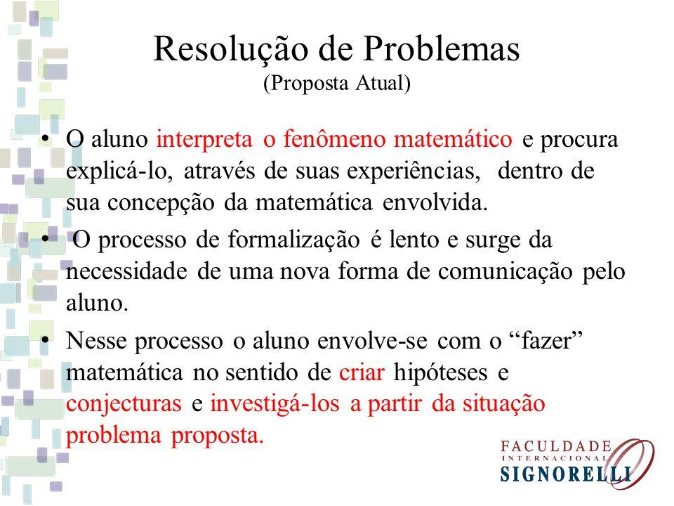 Resolução de Problemas (Proposta Atual) O aluno interpreta o fenômeno matemático e procura explicá-lo, através de suas experiências, dentro de sua con