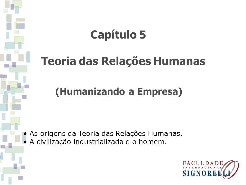 Capítulo 5 Teoria das Relações Humanas (Humanizando a Empresa) As origens da Teoria das Relações Humanas. A civilização industrializada e o homem.