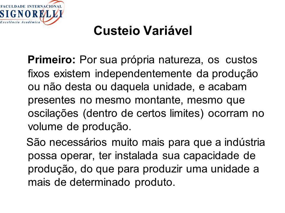 Custeio Variável Primeiro: Por sua própria natureza, os custos fixos existem independentemente da produção ou não desta ou daquela unidade, e acabam presentes no mesmo montante, mesmo que oscilações (dentro de certos limites) ocorram no volume de produção.