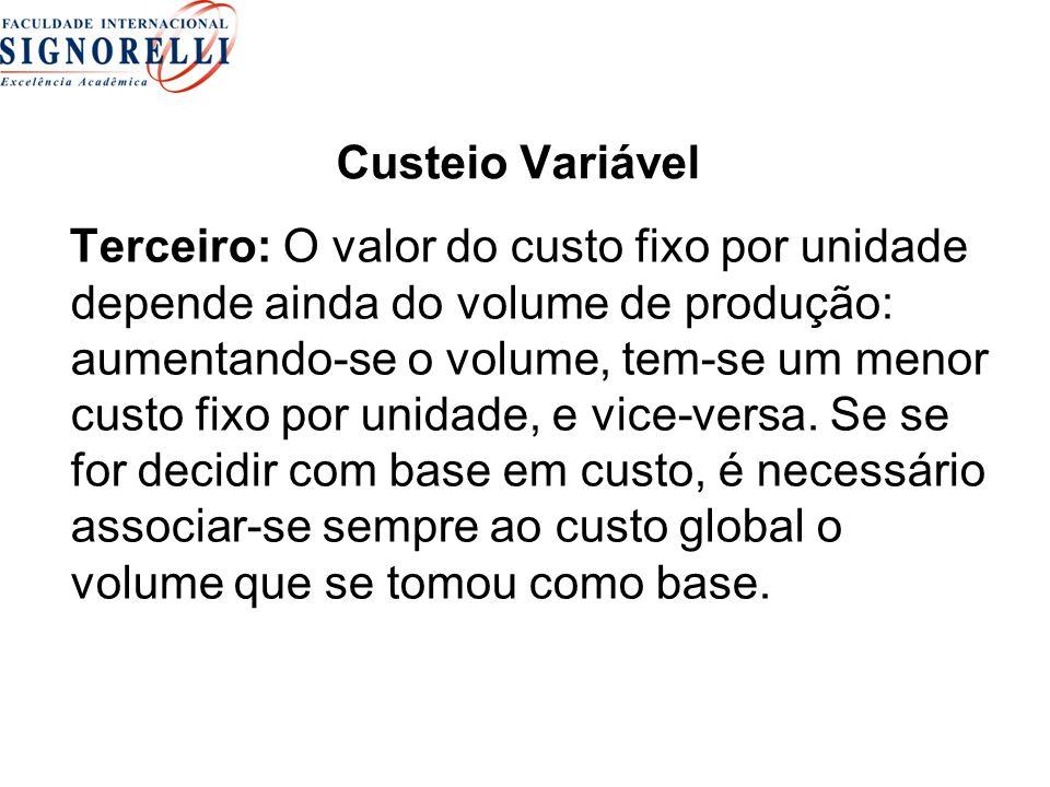 Custeio Variável Terceiro: O valor do custo fixo por unidade depende ainda do volume de produção: aumentando-se o volume, tem-se um menor custo fixo por unidade, e vice-versa.
