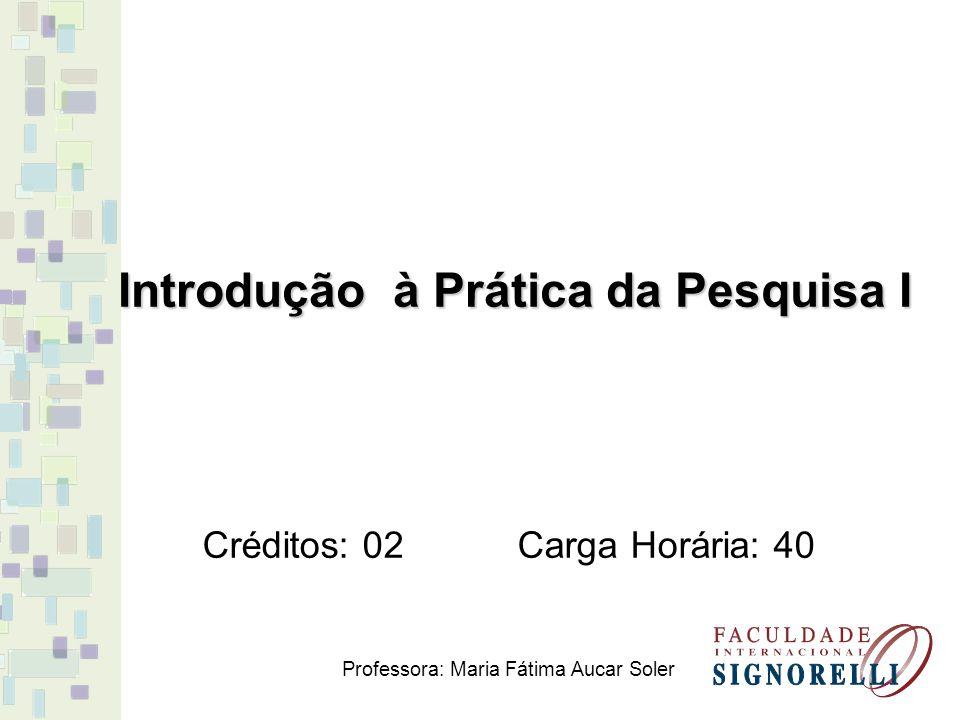 Introdução à Prática da Pesquisa I Créditos: 02 Carga Horária: 40 Professora: Maria Fátima Aucar Soler
