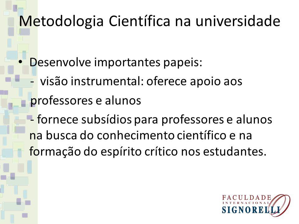 Metodologia Científica na universidade Desenvolve importantes papeis: - visão instrumental: oferece apoio aos professores e alunos - fornece subsídios