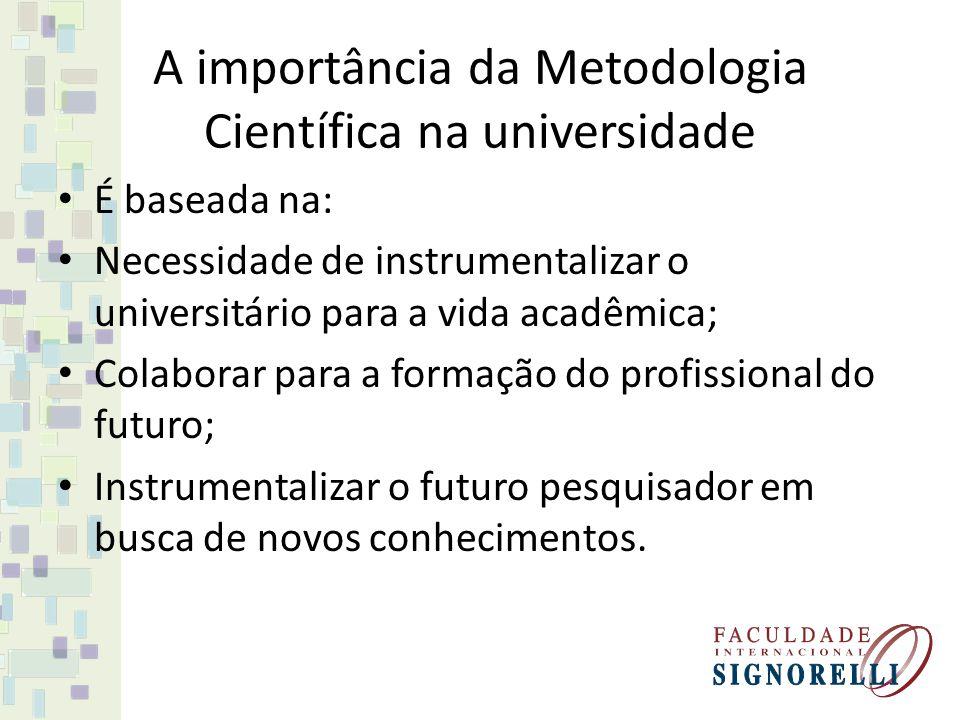 A importância da Metodologia Científica na universidade É baseada na: Necessidade de instrumentalizar o universitário para a vida acadêmica; Colaborar