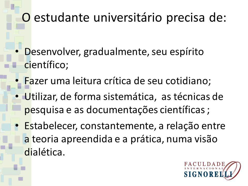 O estudante universitário precisa de: Desenvolver, gradualmente, seu espírito científico; Fazer uma leitura crítica de seu cotidiano; Utilizar, de for