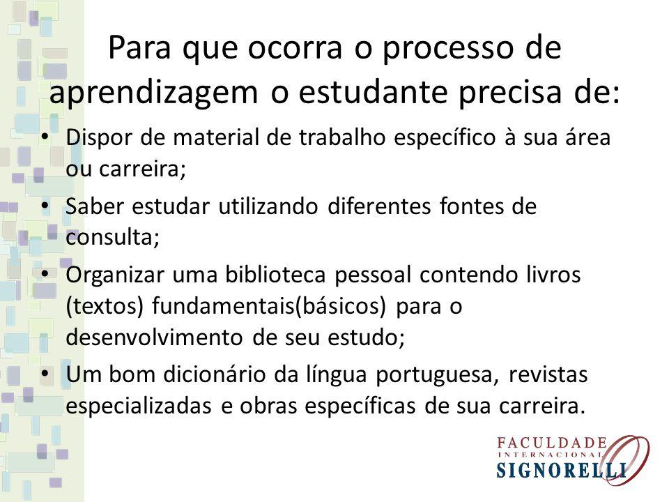 Para que ocorra o processo de aprendizagem o estudante precisa de: Dispor de material de trabalho específico à sua área ou carreira; Saber estudar uti
