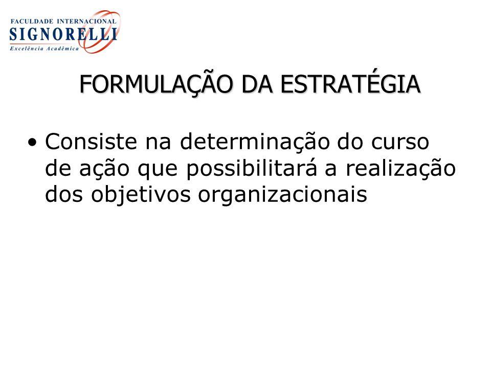 FORMULAÇÃO DA ESTRATÉGIA Consiste na determinação do curso de ação que possibilitará a realização dos objetivos organizacionais