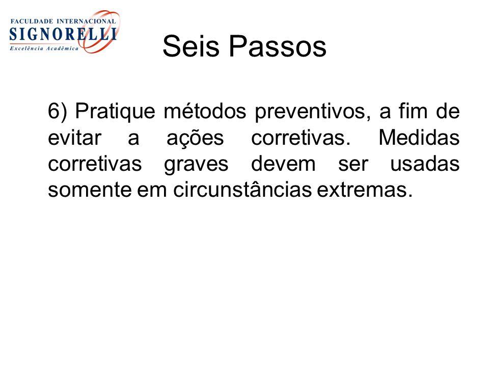 Seis Passos 6) Pratique métodos preventivos, a fim de evitar a ações corretivas. Medidas corretivas graves devem ser usadas somente em circunstâncias