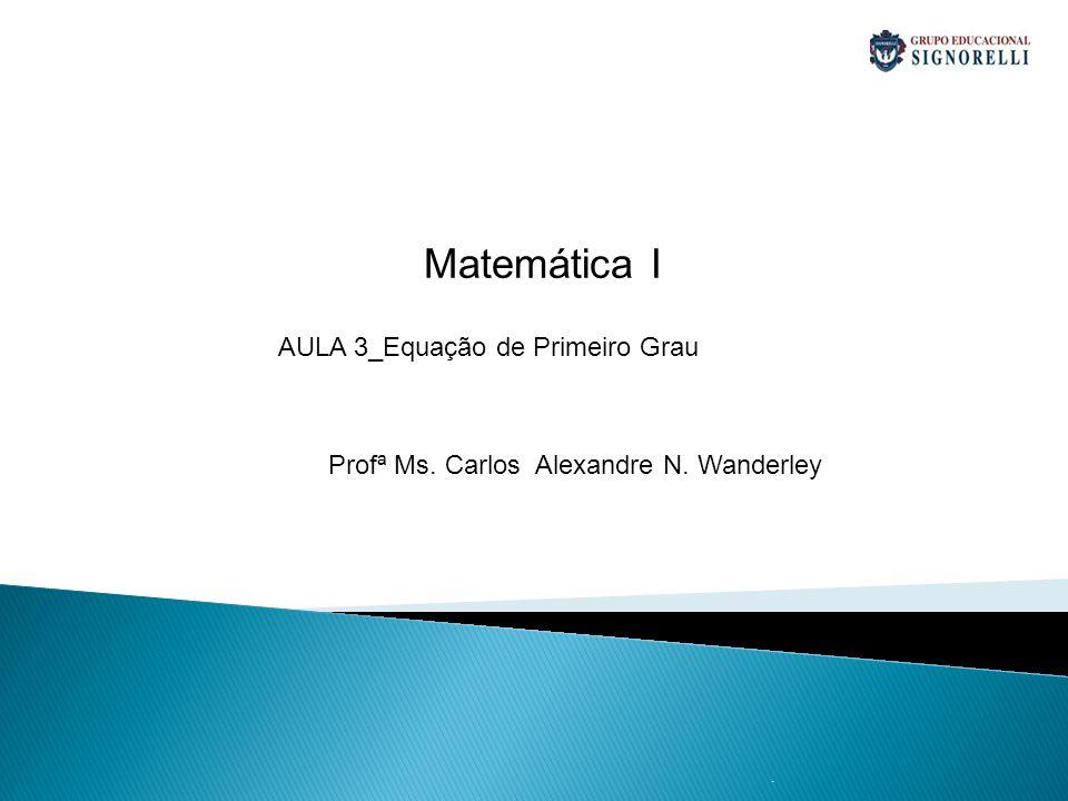 . Matemática I Profª Ms. Carlos Alexandre N. Wanderley AULA 3_Equação de Primeiro Grau