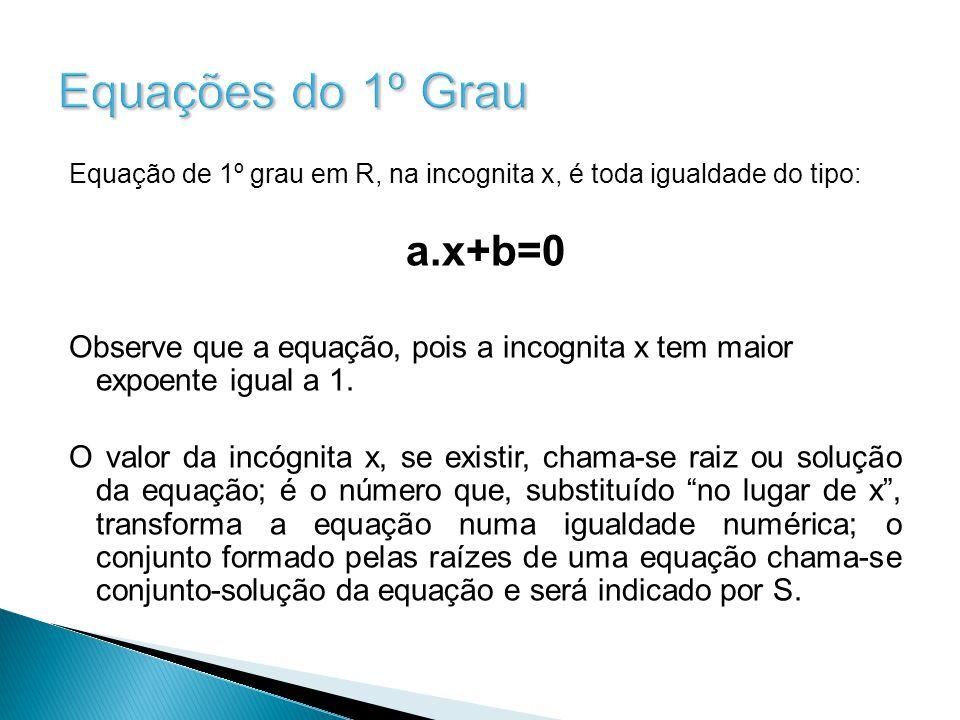 Equações do 1º Grau Equação de 1º grau em R, na incognita x, é toda igualdade do tipo: a.x+b=0 Observe que a equação, pois a incognita x tem maior expoente igual a 1.