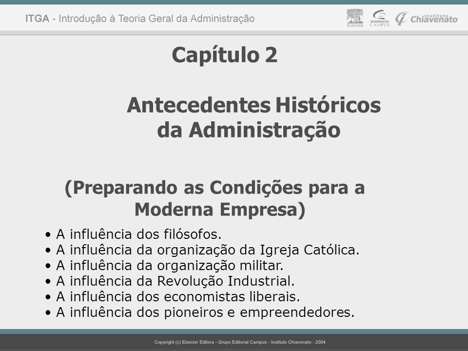 Capítulo 2 Antecedentes Históricos da Administração (Preparando as Condições para a Moderna Empresa) A influência dos filósofos. A influência da organ