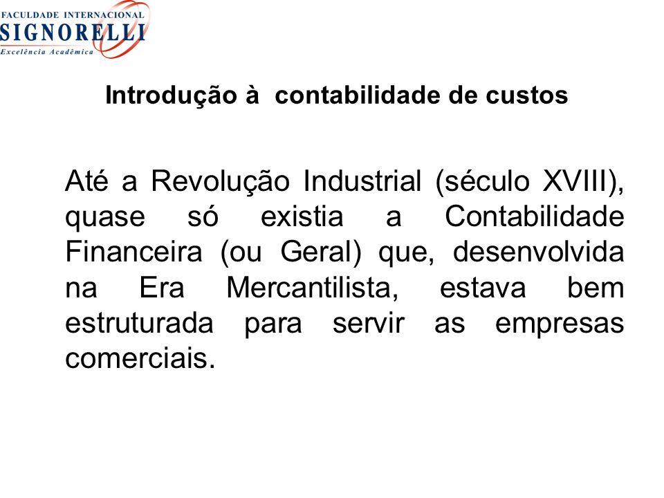 Introdução à contabilidade de custos Até a Revolução Industrial (século XVIII), quase só existia a Contabilidade Financeira (ou Geral) que, desenvolvi