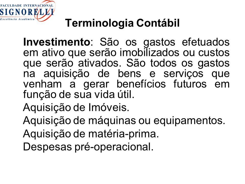 Terminologia Contábil Investimento: São os gastos efetuados em ativo que serão imobilizados ou custos que serão ativados. São todos os gastos na aquis