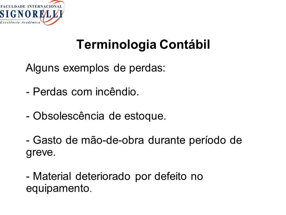 Terminologia Contábil Alguns exemplos de perdas: - Perdas com incêndio. - Obsolescência de estoque. - Gasto de mão-de-obra durante período de greve. -