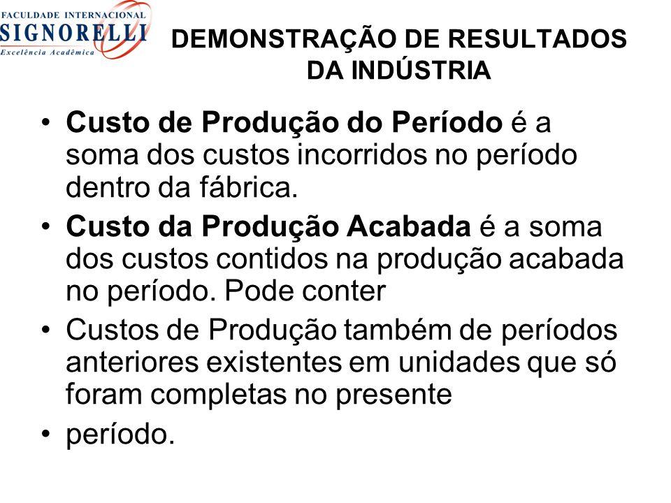 DEMONSTRAÇÃO DE RESULTADOS DA INDÚSTRIA Custo de Produção do Período é a soma dos custos incorridos no período dentro da fábrica. Custo da Produção Ac