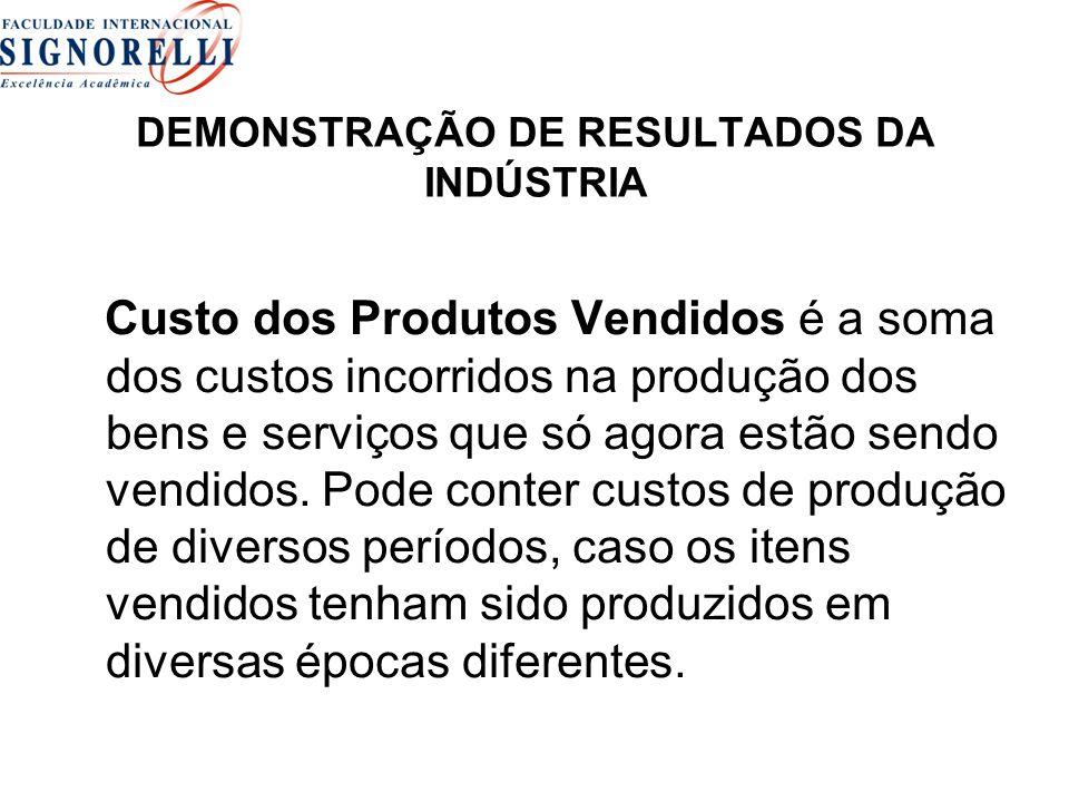 DEMONSTRAÇÃO DE RESULTADOS DA INDÚSTRIA Custo dos Produtos Vendidos é a soma dos custos incorridos na produção dos bens e serviços que só agora estão
