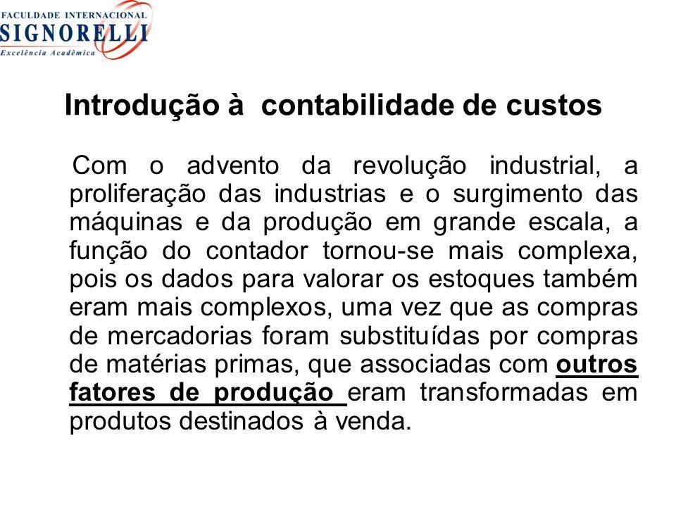 Introdução à contabilidade de custos Com o advento da revolução industrial, a proliferação das industrias e o surgimento das máquinas e da produção em