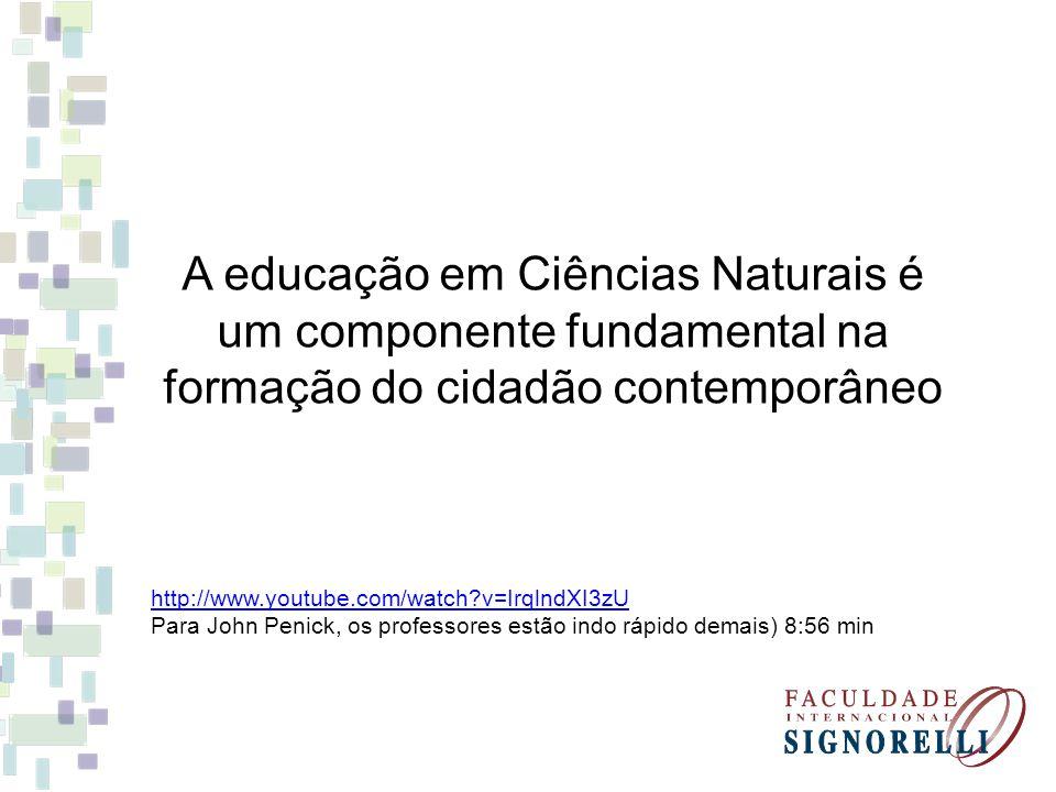 A educação em Ciências Naturais é um componente fundamental na formação do cidadão contemporâneo http://www.youtube.com/watch?v=IrqlndXI3zU Para John Penick, os professores estão indo rápido demais) 8:56 min