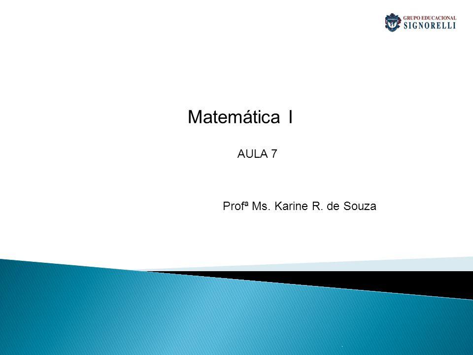 . Matemática I Profª Ms. Karine R. de Souza AULA 7