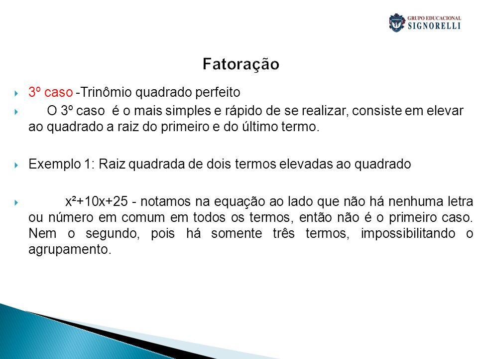 Fatoração 3º caso -Trinômio quadrado perfeito O 3º caso é o mais simples e rápido de se realizar, consiste em elevar ao quadrado a raiz do primeiro e
