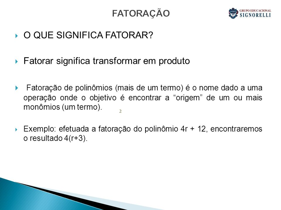 FATORAÇÃO O QUE SIGNIFICA FATORAR? Fatorar significa transformar em produto Fatoração de polinômios (mais de um termo) é o nome dado a uma operação on