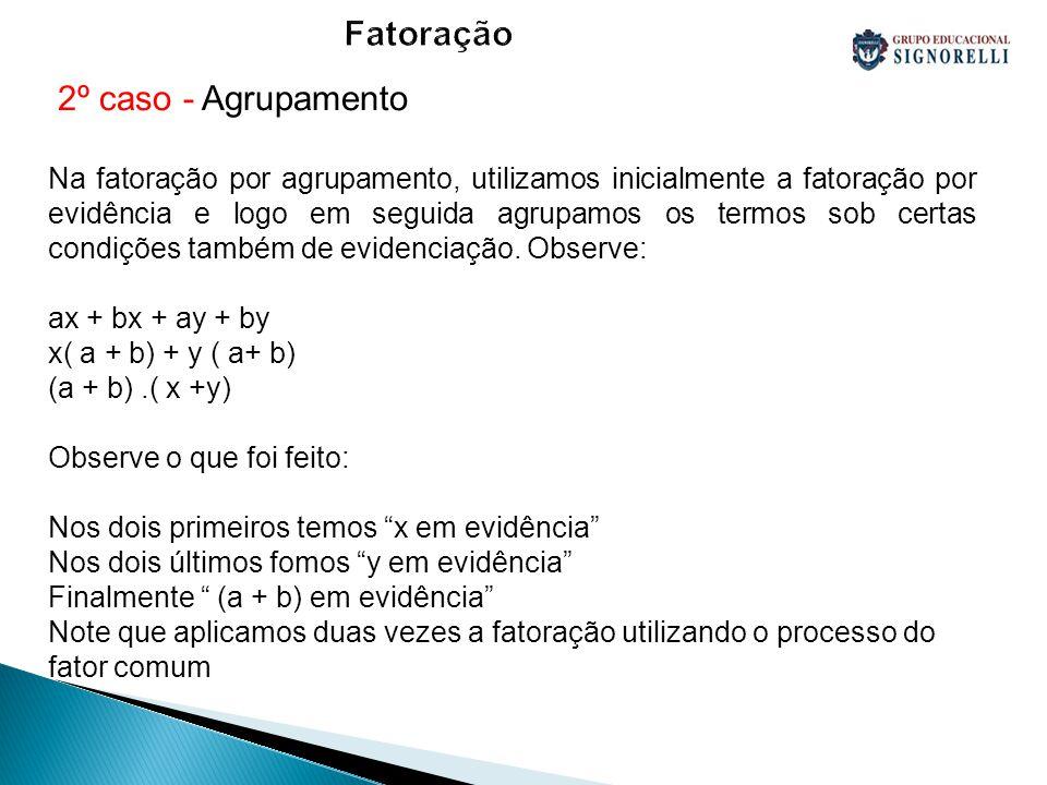 Fatoração 2º caso - Agrupamento Na fatoração por agrupamento, utilizamos inicialmente a fatoração por evidência e logo em seguida agrupamos os termos