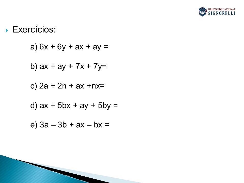 Exercícios: a)6x + 6y + ax + ay = b) ax + ay + 7x + 7y= c) 2a + 2n + ax +nx= d) ax + 5bx + ay + 5by = e) 3a – 3b + ax – bx =