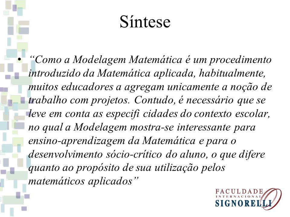 Síntese Como a Modelagem Matemática é um procedimento introduzido da Matemática aplicada, habitualmente, muitos educadores a agregam unicamente a noção de trabalho com projetos.