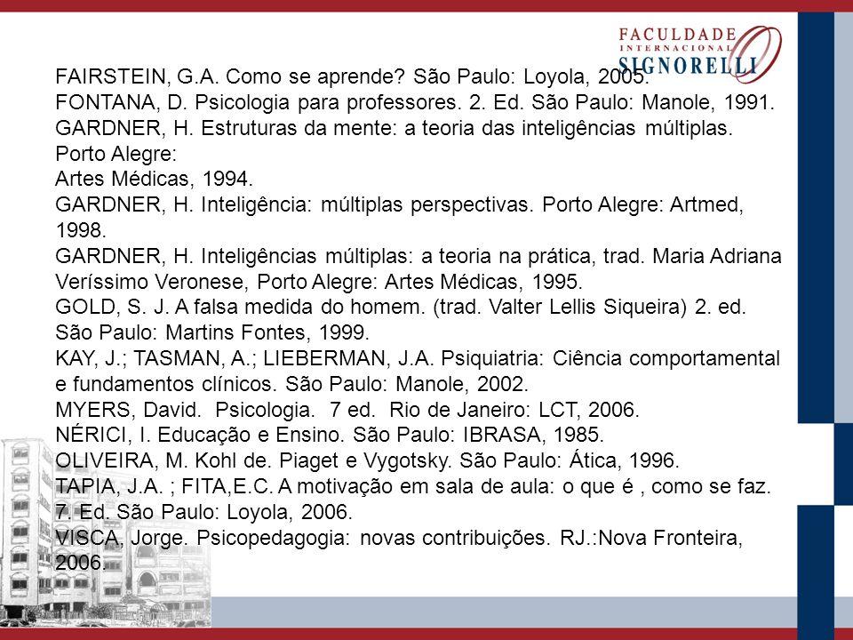 FAIRSTEIN, G.A. Como se aprende? São Paulo: Loyola, 2005. FONTANA, D. Psicologia para professores. 2. Ed. São Paulo: Manole, 1991. GARDNER, H. Estrutu