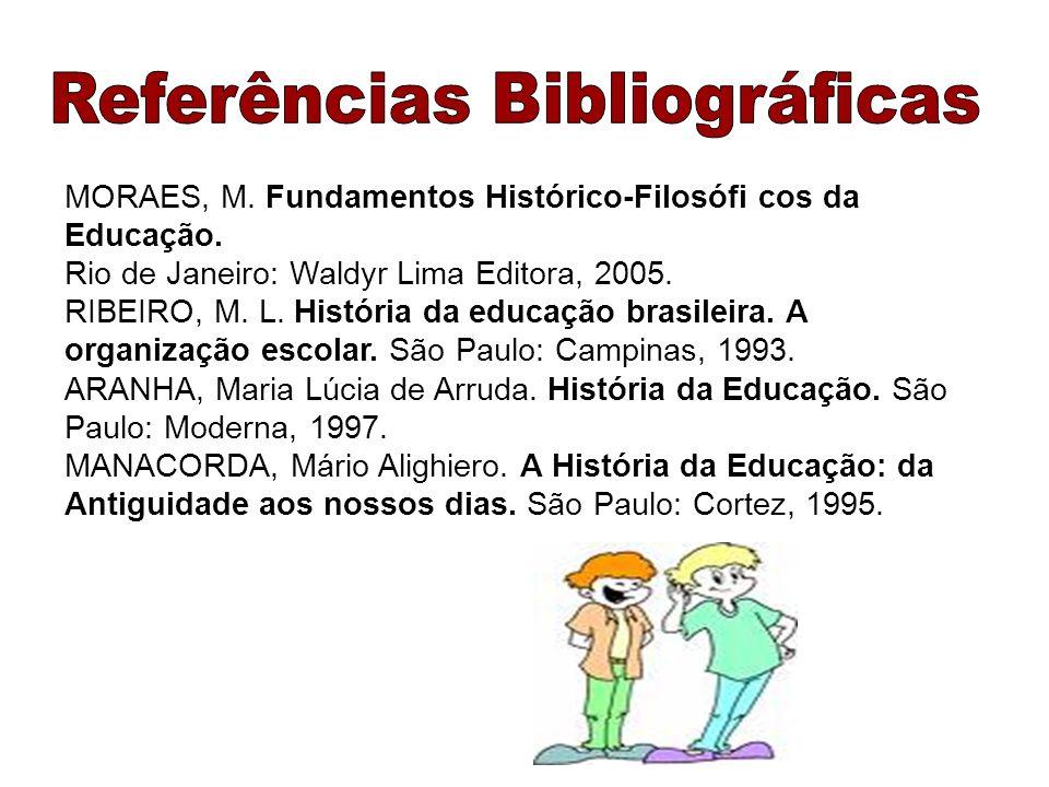 MORAES, M. Fundamentos Histórico-Filosófi cos da Educação. Rio de Janeiro: Waldyr Lima Editora, 2005. RIBEIRO, M. L. História da educação brasileira.