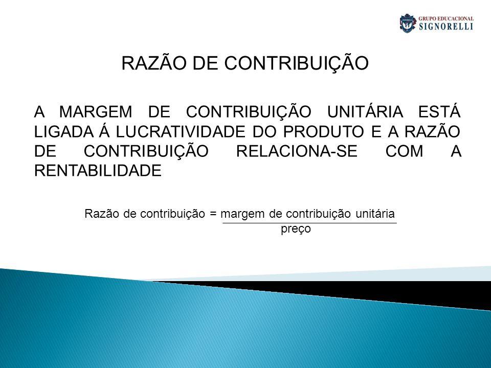 A MARGEM DE CONTRIBUIÇÃO UNITÁRIA ESTÁ LIGADA Á LUCRATIVIDADE DO PRODUTO E A RAZÃO DE CONTRIBUIÇÃO RELACIONA-SE COM A RENTABILIDADE RAZÃO DE CONTRIBUIÇÃO Razão de contribuição = margem de contribuição unitária preço
