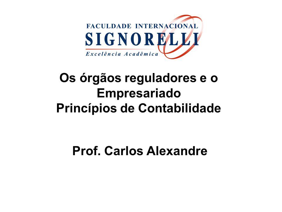 Os órgãos reguladores e o Empresariado Princípios de Contabilidade Prof. Carlos Alexandre
