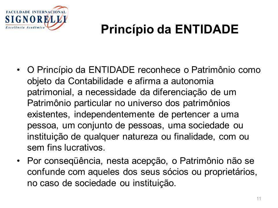 Princípio da ENTIDADE O Princípio da ENTIDADE reconhece o Patrimônio como objeto da Contabilidade e afirma a autonomia patrimonial, a necessidade da d