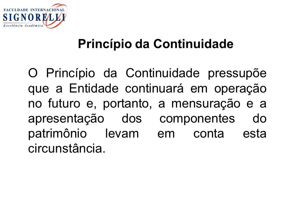 Princípio da Continuidade O Princípio da Continuidade pressupõe que a Entidade continuará em operação no futuro e, portanto, a mensuração e a apresent
