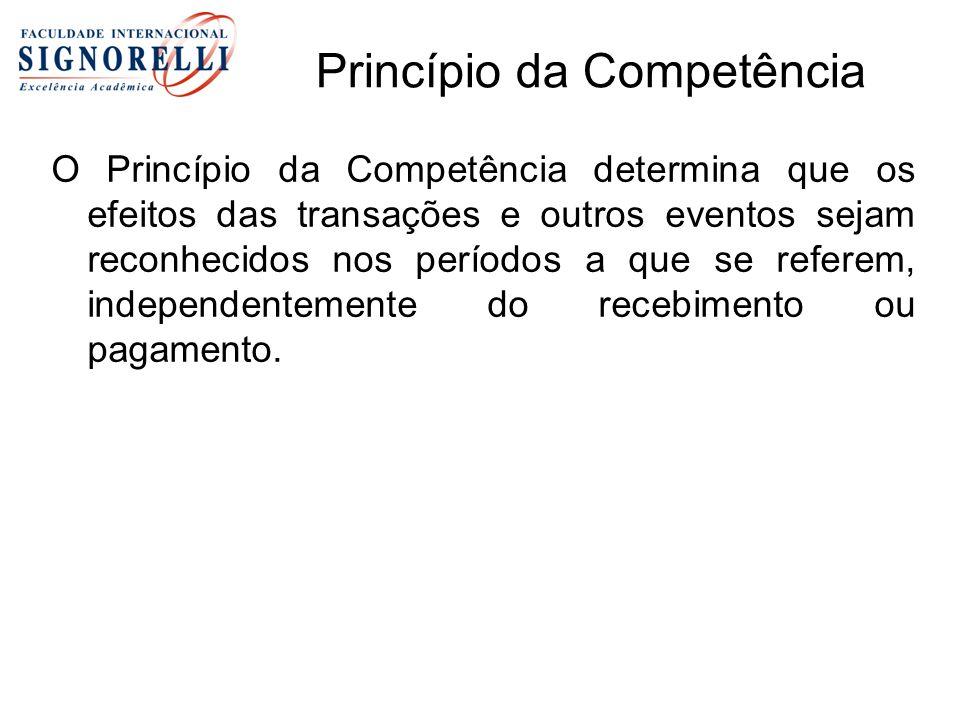 Princípio da Competência O Princípio da Competência determina que os efeitos das transações e outros eventos sejam reconhecidos nos períodos a que se