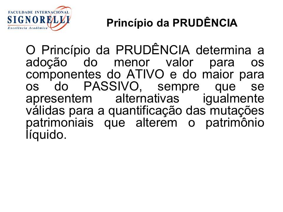 Princípio da PRUDÊNCIA O Princípio da PRUDÊNCIA determina a adoção do menor valor para os componentes do ATIVO e do maior para os do PASSIVO, sempre q