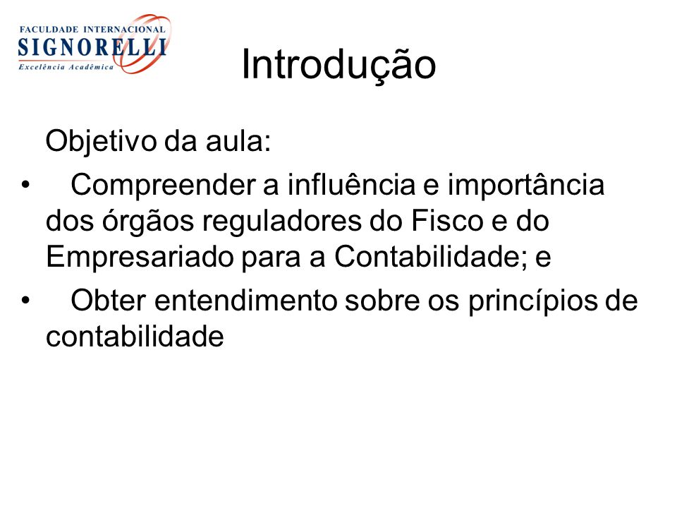 Introdução Objetivo da aula: Compreender a influência e importância dos órgãos reguladores do Fisco e do Empresariado para a Contabilidade; e Obter en