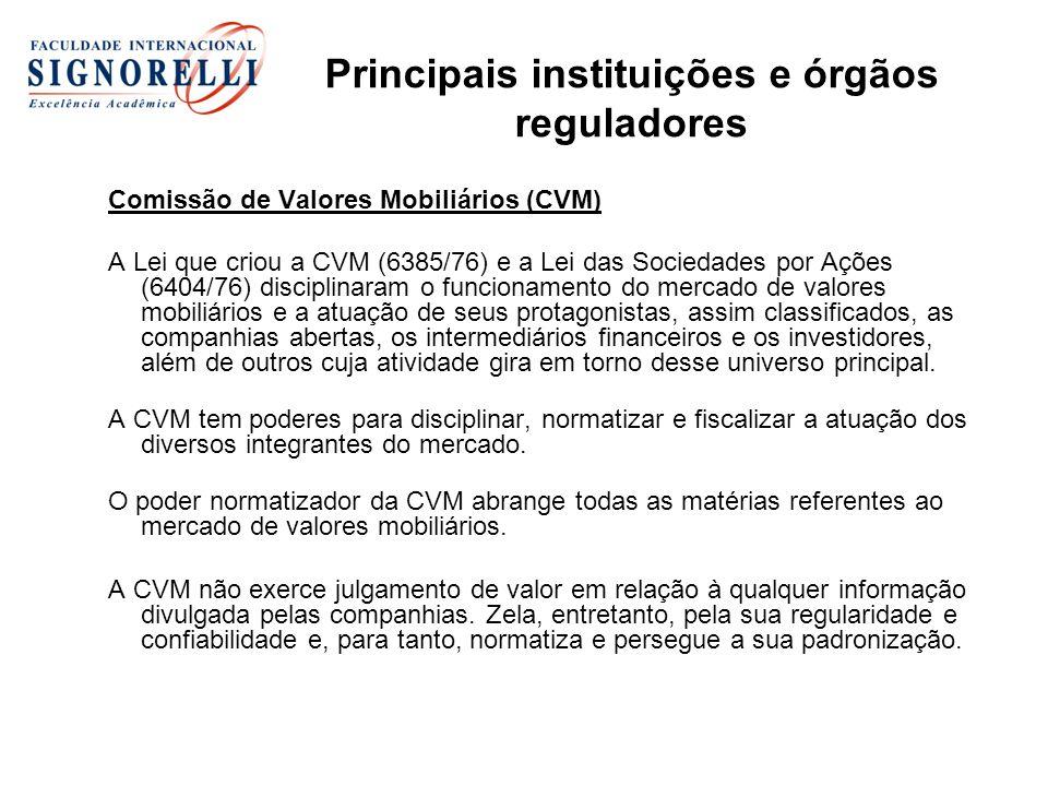 Principais instituições e órgãos reguladores Comissão de Valores Mobiliários (CVM) A Lei que criou a CVM (6385/76) e a Lei das Sociedades por Ações (6