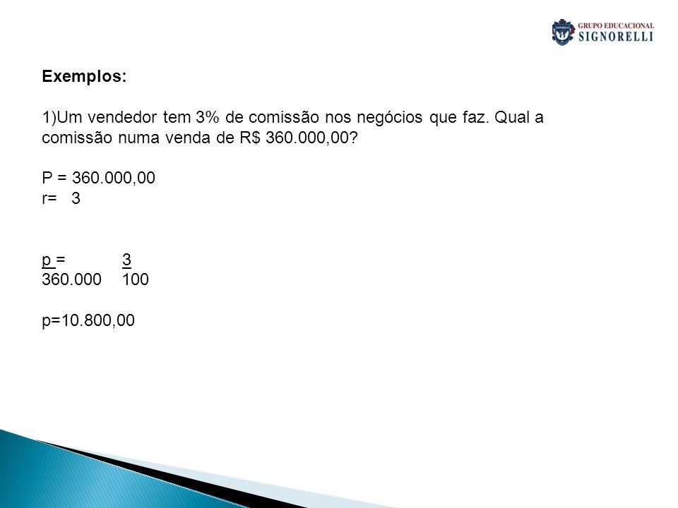 Exemplos: 1)Um vendedor tem 3% de comissão nos negócios que faz. Qual a comissão numa venda de R$ 360.000,00? P = 360.000,00 r= 3 p = 3 360.000 100 p=