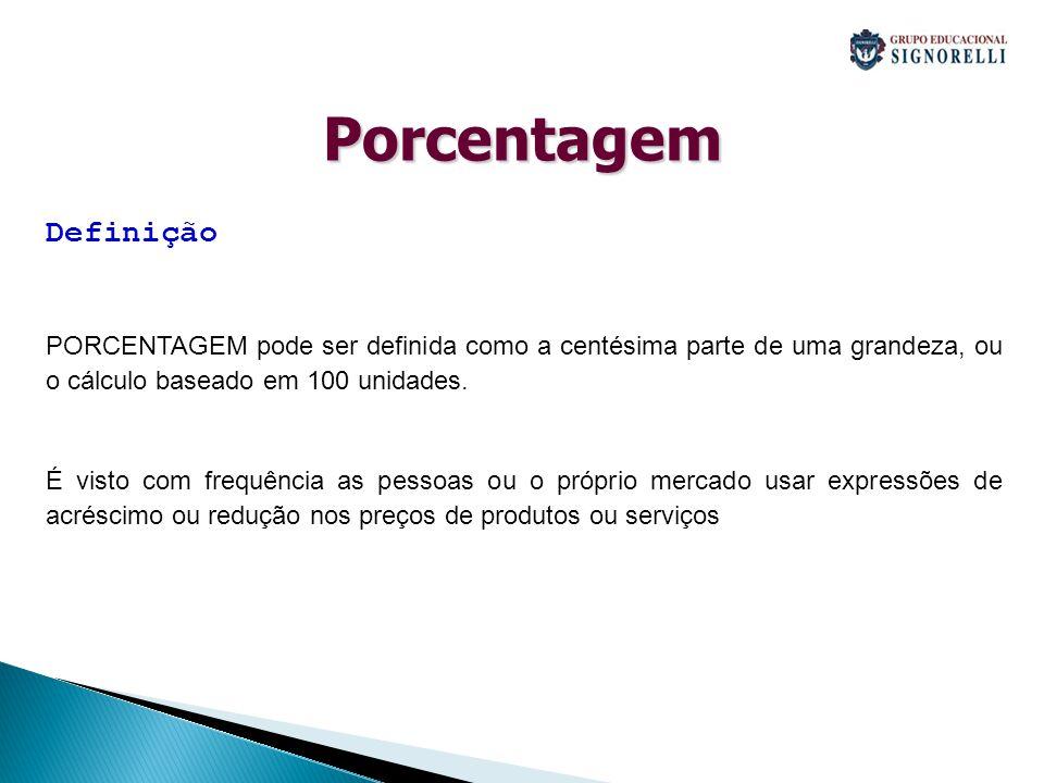 Porcentagem Definição PORCENTAGEM pode ser definida como a centésima parte de uma grandeza, ou o cálculo baseado em 100 unidades. É visto com frequênc