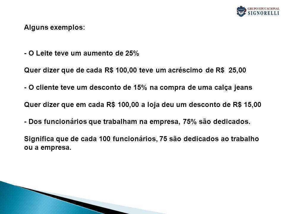 Alguns exemplos: - O Leite teve um aumento de 25% Quer dizer que de cada R$ 100,00 teve um acréscimo de R$ 25,00 - O cliente teve um desconto de 15% n