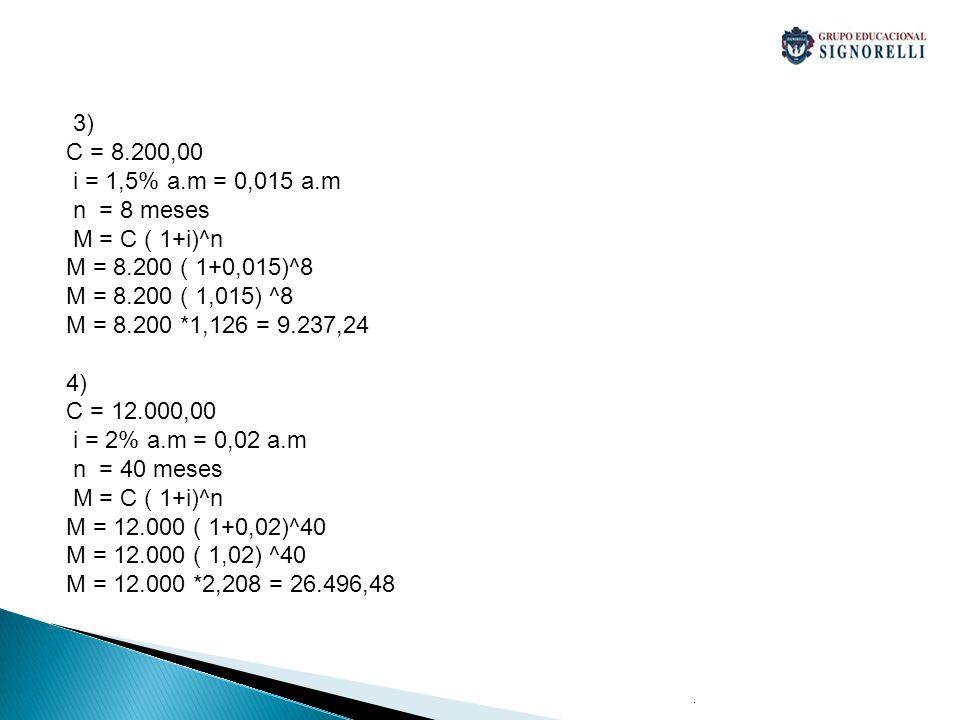 . 3) C = 8.200,00 i = 1,5% a.m = 0,015 a.m n = 8 meses M = C ( 1+i)^n M = 8.200 ( 1+0,015)^8 M = 8.200 ( 1,015) ^8 M = 8.200 *1,126 = 9.237,24 4) C =