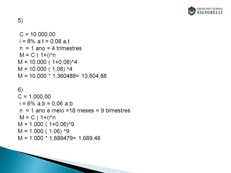 5) C = 10.000,00 i = 8% a.t = 0,08 a.t n = 1 ano = 4 trimestres M = C ( 1+i)^n M = 10.000 ( 1+0,08)^4 M = 10.000 ( 1,08) ^4 M = 10.000 * 1,360488= 13.604,88 6) C = 1.000,00 i = 6% a.b = 0,06 a.b n = 1 ano e meio =18 meses = 9 bimestres M = C ( 1+i)^n M = 1.000 ( 1+0,06)^9 M = 1.000 ( 1,06) ^9 M = 1.000 * 1,689479= 1.689,48