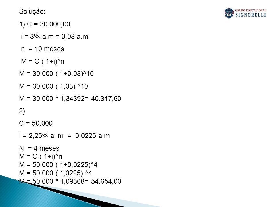 Solução: 1) C = 30.000,00 i = 3% a.m = 0,03 a.m n = 10 meses M = C ( 1+i)^n M = 30.000 ( 1+0,03)^10 M = 30.000 ( 1,03) ^10 M = 30.000 * 1,34392= 40.317,60 2) C = 50.000 I = 2,25% a.