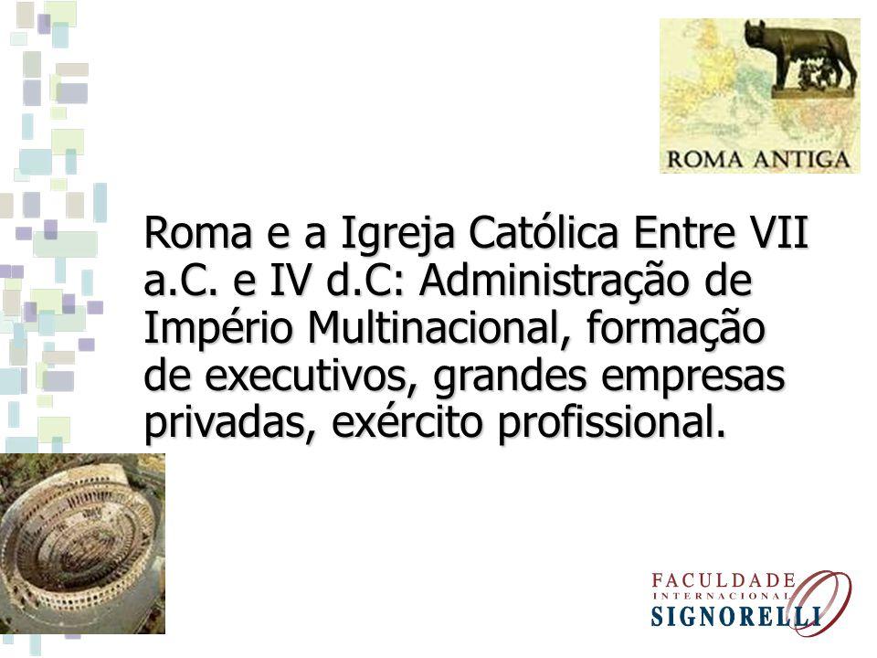 Roma e a Igreja Católica Entre VII a.C. e IV d.C: Administração de Império Multinacional, formação de executivos, grandes empresas privadas, exército