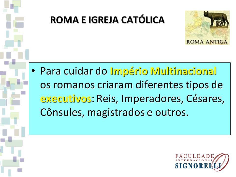 ROMA E IGREJA CATÓLICA Para cuidar do Império Multinacional os romanos criaram diferentes tipos de executivos: Reis, Imperadores, Césares, Cônsules, m