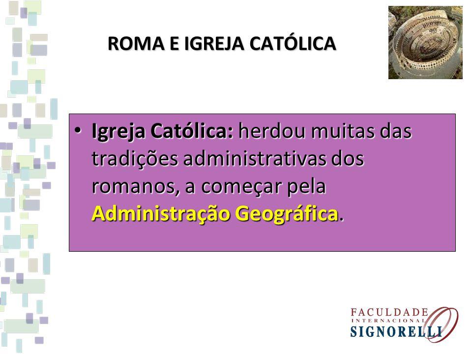 ROMA E IGREJA CATÓLICA Igreja Católica: herdou muitas das tradições administrativas dos romanos, a começar pela Administração Geográfica. Igreja Catól