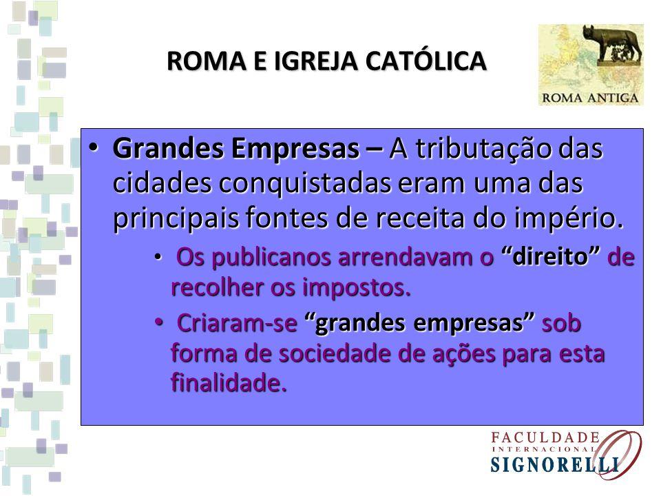 ROMA E IGREJA CATÓLICA Grandes Empresas – A tributação das cidades conquistadas eram uma das principais fontes de receita do império. Grandes Empresas